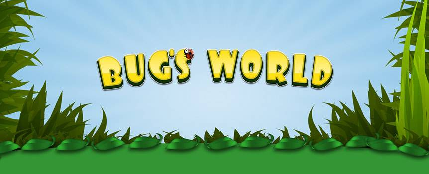 Welcome to Bug's World, a close up look at the lives of a bunch of cute and friendly insects in their natural habitat. These adorable little critters will guide you through the 5 spinning reels and 15 paylines as you look out for the snail, the caterpillar, the fly, the ant or the ladybug. With Wilds, Scatters, Bonus and Reel Hold available, you're guaranteed to end up loving these adorable little bugs.